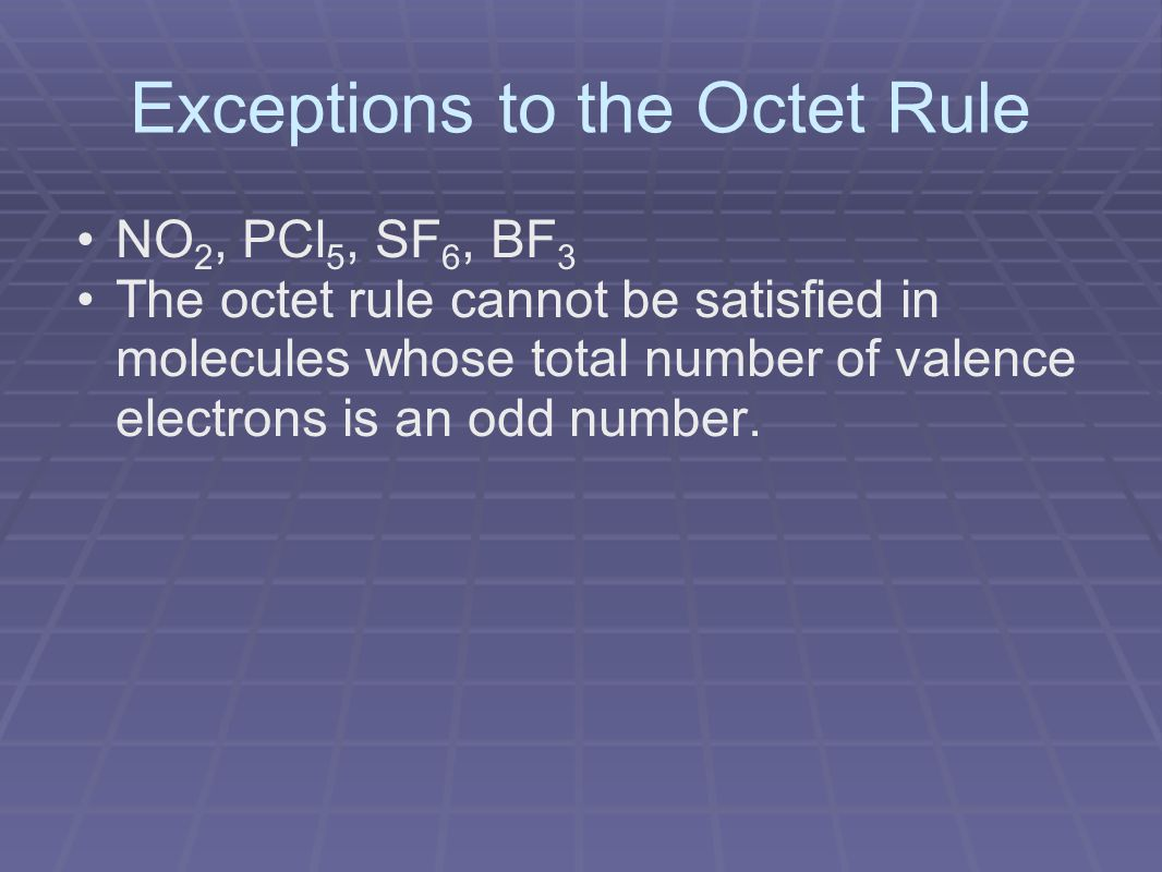 Exceptions to the Octet Rule NO 2, PCl 5, SF 6, BF 3 The octet rule cannot be satisfied in molecules whose total number of valence electrons is an odd number.