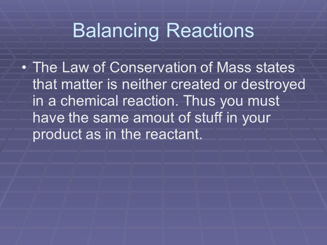 Balancing Reactions The Law of Conservation of Mass states that matter is neither created or destroyed in a chemical reaction.