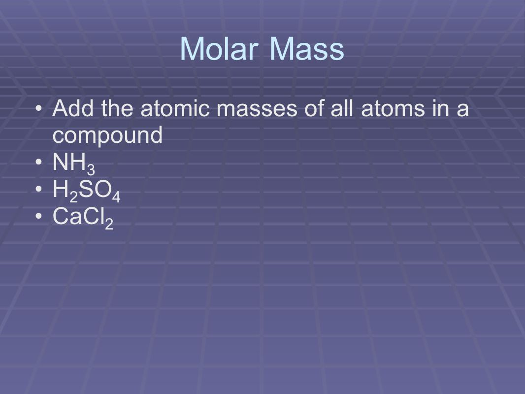 Molar Mass Add the atomic masses of all atoms in a compound NH 3 H 2 SO 4 CaCl 2