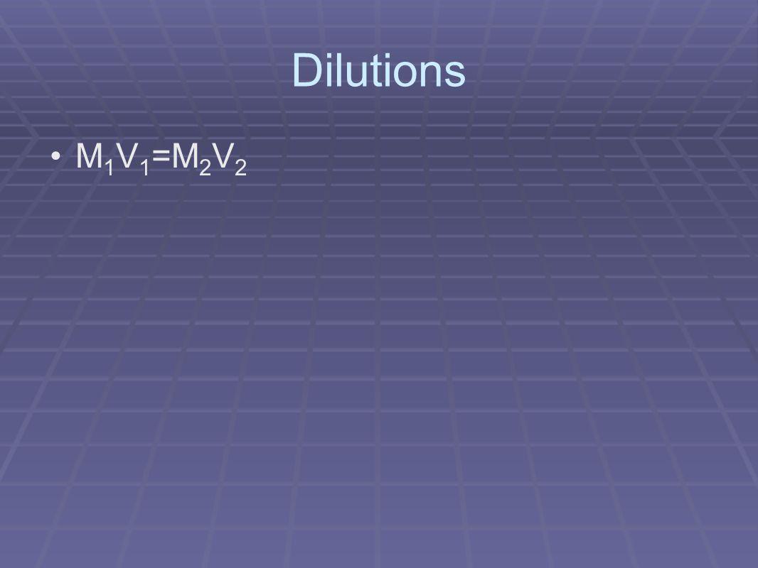 Dilutions M 1 V 1 =M 2 V 2