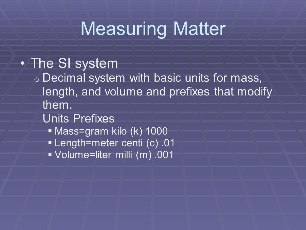 Measuring Matter The SI system o Decimal system with basic units for mass, length, and volume and prefixes that modify them.