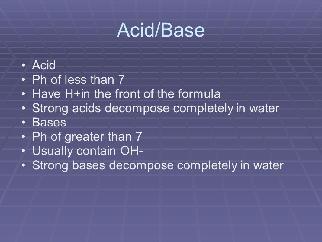 Acid/Base Acid Ph of less than 7 Have H+in the front of the formula Strong acids decompose completely in water Bases Ph of greater than 7 Usually contain OH- Strong bases decompose completely in water