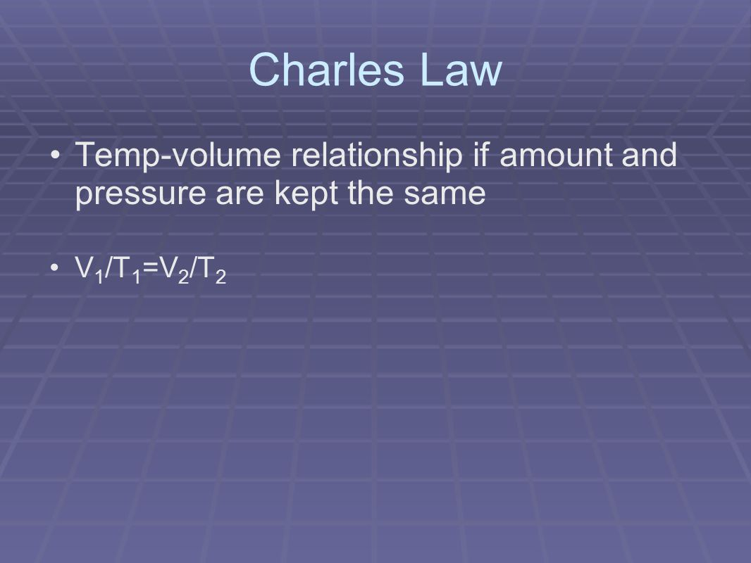 Charles Law Temp-volume relationship if amount and pressure are kept the same V 1 /T 1 =V 2 /T 2