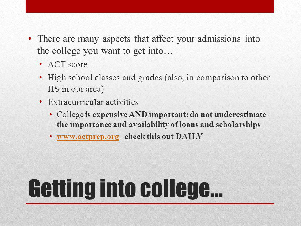 Getting into college… There are many aspects that affect your admissions into the college you want to get into… ACT score High school classes and grades (also, in comparison to other HS in our area) Extracurricular activities College is expensive AND important: do not underestimate the importance and availability of loans and scholarships www.actprep.org –check this out DAILY www.actprep.org