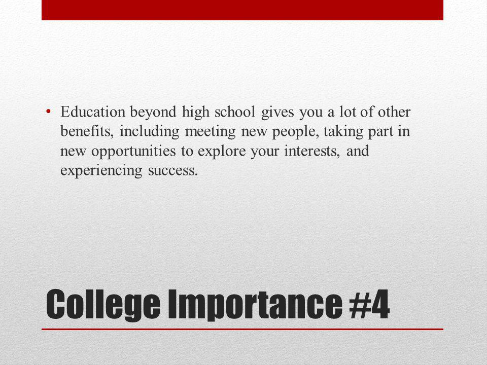 College Importance #4 Education beyond high school gives you a lot of other benefits, including meeting new people, taking part in new opportunities to explore your interests, and experiencing success.