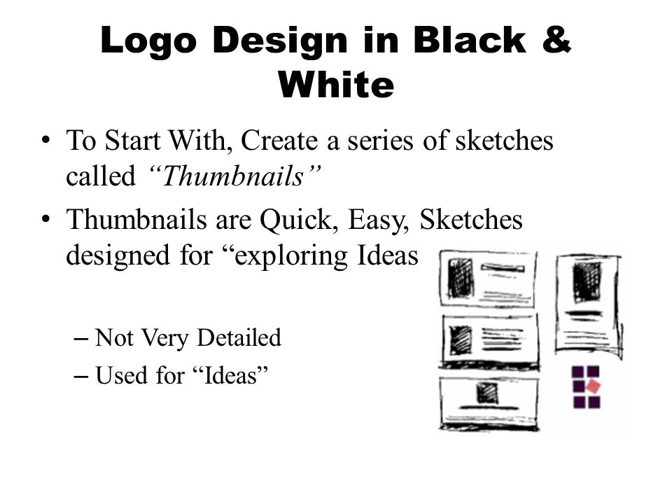Logo Design in Black & White To Start With, Create a series of sketches called Thumbnails Thumbnails are Quick, Easy, Sketches designed for exploring Ideas –Not Very Detailed –Used for Ideas