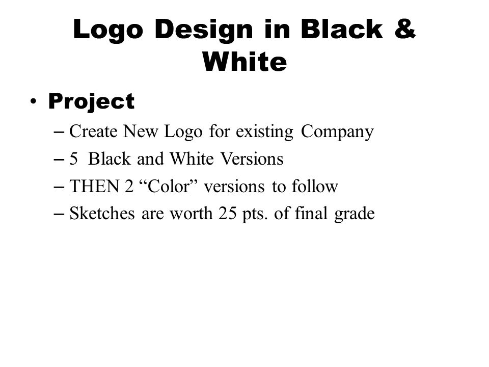 Logo Design in Black & White Project –Create New Logo for existing Company –5 Black and White Versions –THEN 2 Color versions to follow –Sketches are worth 25 pts.