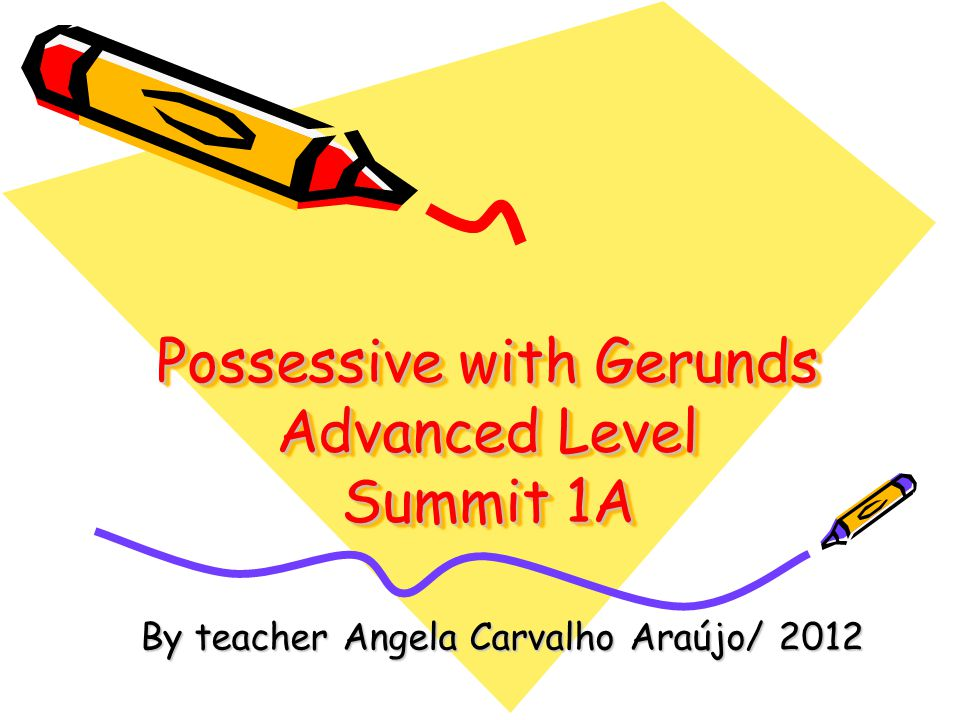 Possessive with Gerunds Advanced Level Summit 1A By teacher Angela Carvalho Araújo/ 2012