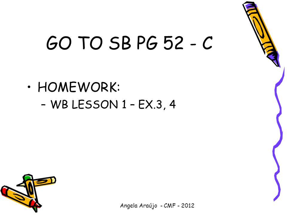 Angela Araújo - CMF - 2012 GO TO SB PG 52 - C HOMEWORK: –WB LESSON 1 – EX.3, 4