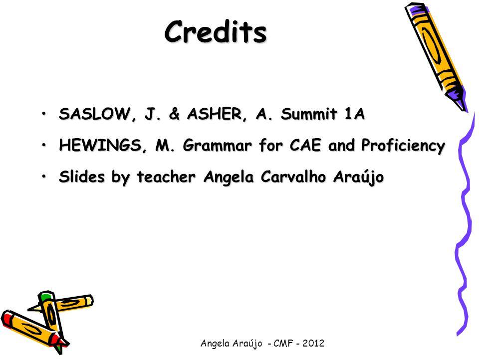 Angela Araújo - CMF - 2012 Credits SASLOW, J. & ASHER, A. Summit 1ASASLOW, J. & ASHER, A. Summit 1A HEWINGS, M. Grammar for CAE and ProficiencyHEWINGS