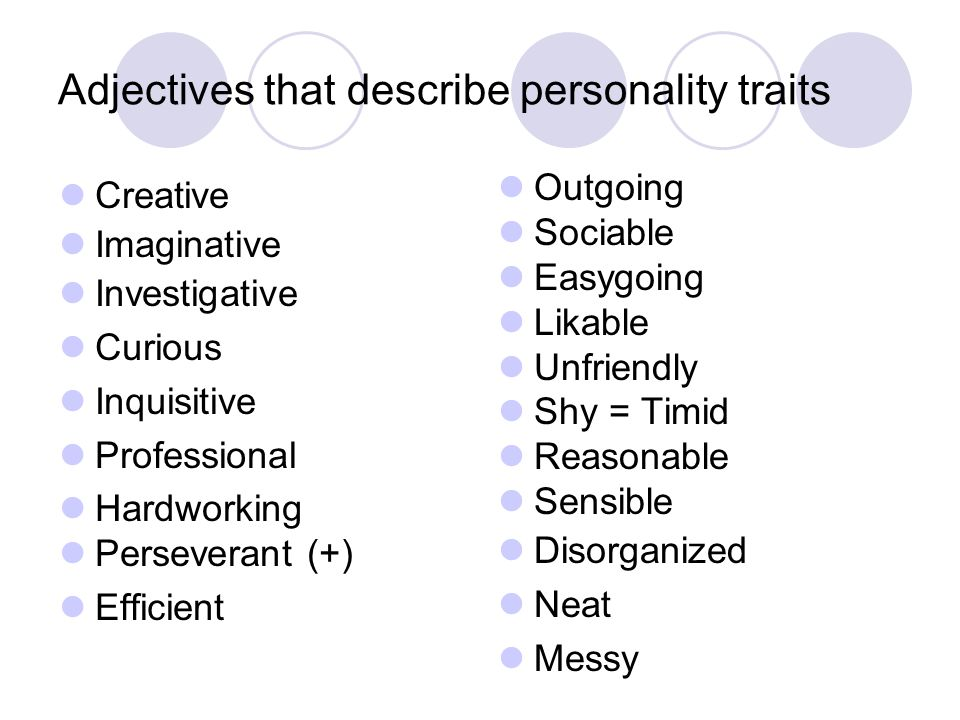 Creative Imaginative Investigative Curious Inquisitive Professional Hardworking Perseverant (+) Efficient Outgoing Sociable Easygoing Likable Unfriendly Shy = Timid Reasonable Sensible Disorganized Neat Messy Adjectives that describe personality traits