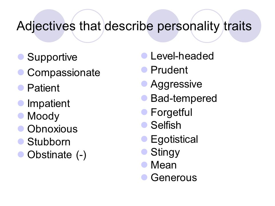 Supportive Compassionate Patient Impatient Moody Obnoxious Stubborn Obstinate (-) Level-headed Prudent Aggressive Bad-tempered Forgetful Selfish Egoti
