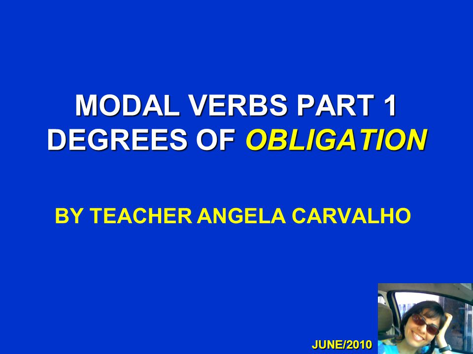 MODAL VERBS PART 1 DEGREES OF OBLIGATION BY TEACHER ANGELA CARVALHO JUNE/2010