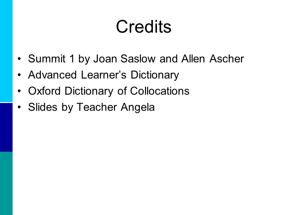 Credits Summit 1 by Joan Saslow and Allen Ascher Advanced Learner's Dictionary Oxford Dictionary of Collocations Slides by Teacher Angela