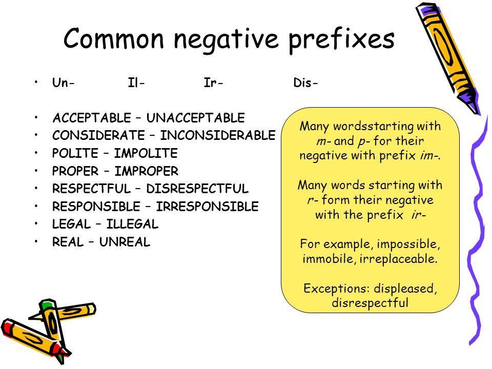 Common negative prefixes Un- Il- Ir- Dis- ACCEPTABLE – UNACCEPTABLE CONSIDERATE – INCONSIDERABLE POLITE – IMPOLITE PROPER – IMPROPER RESPECTFUL – DISR