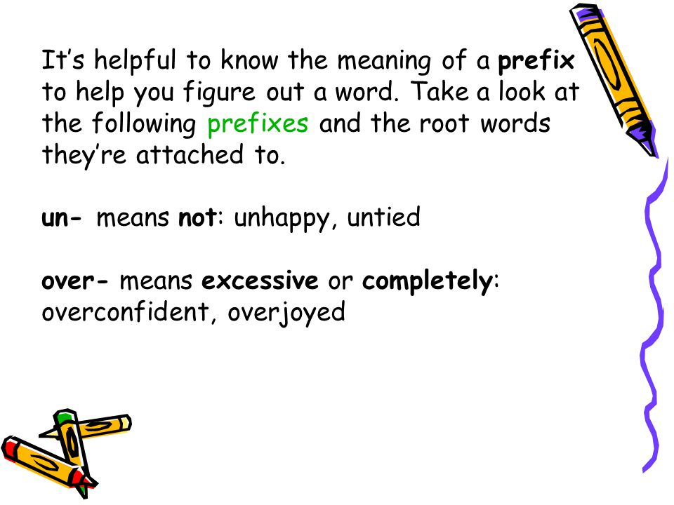 It's helpful to know the meaning of a prefix to help you figure out a word. Take a look at the following prefixes and the root words they're attached