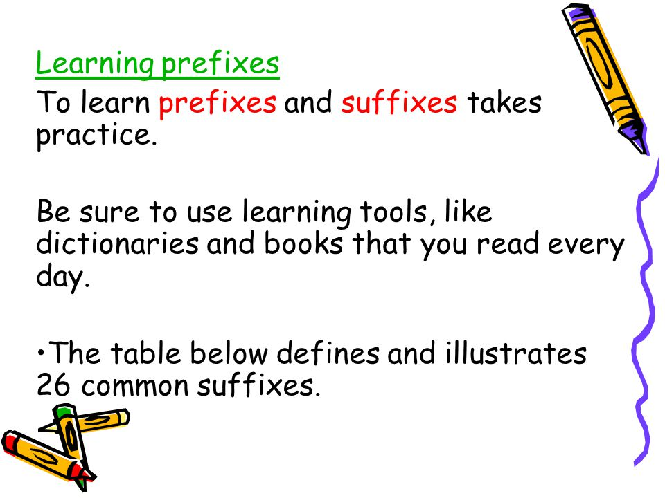Learning prefixes To learn prefixes and suffixes takes practice. Be sure to use learning tools, like dictionaries and books that you read every day. T