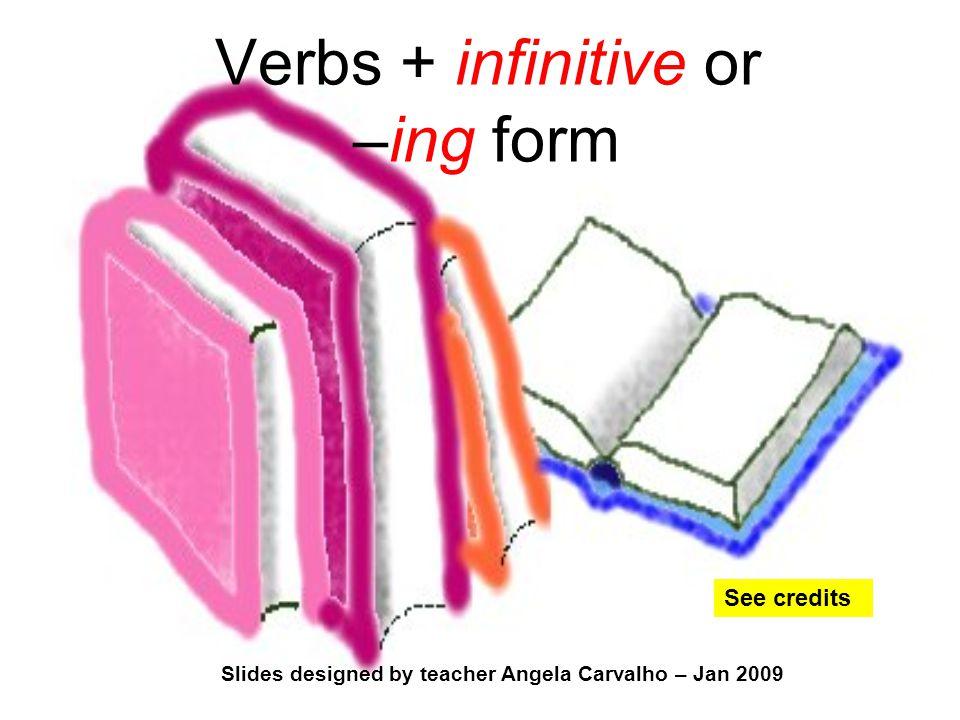 Slides designed by teacher Angela Carvalho – Jan 2009 Verbs + infinitive or –ing form See credits