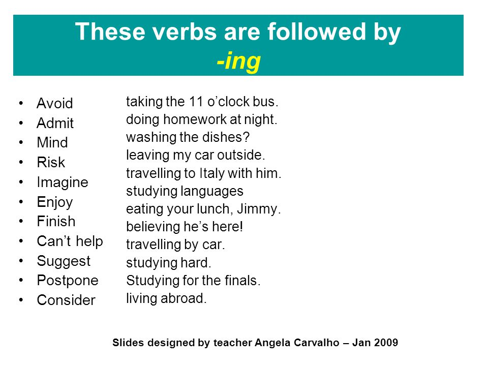 Slides designed by teacher Angela Carvalho – Jan 2009 These verbs are followed by -ing Avoid Admit Mind Risk Imagine Enjoy Finish Can't help Suggest Postpone Consider taking the 11 o'clock bus.