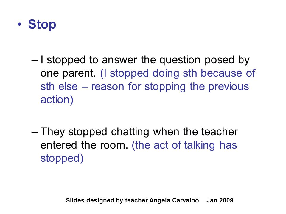 Slides designed by teacher Angela Carvalho – Jan 2009 Stop –I stopped to answer the question posed by one parent. (I stopped doing sth because of sth