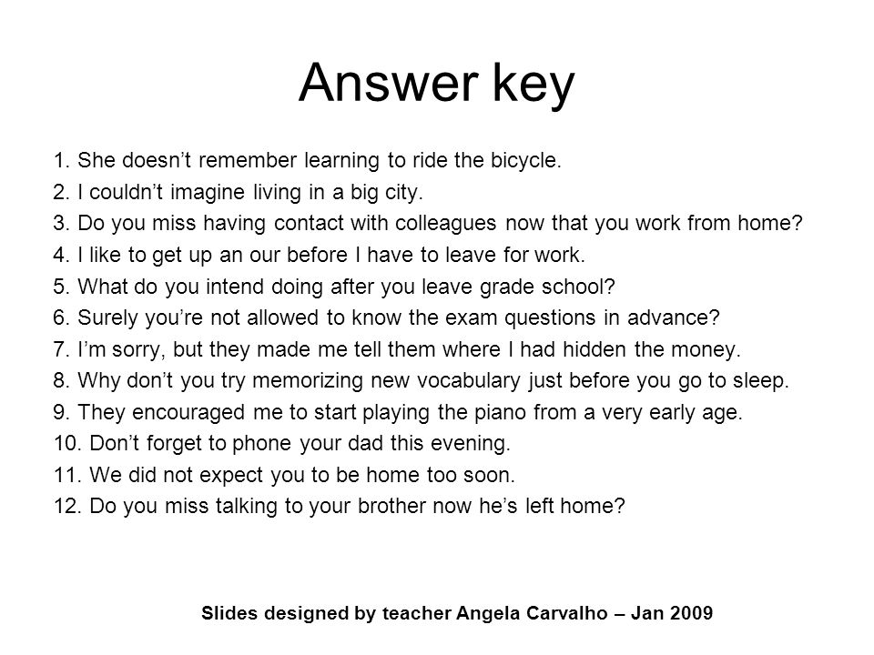 Slides designed by teacher Angela Carvalho – Jan 2009 Answer key 1. She doesn't remember learning to ride the bicycle. 2. I couldn't imagine living in