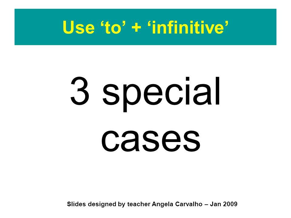 Slides designed by teacher Angela Carvalho – Jan 2009 Use 'to' + 'infinitive' 3 special cases