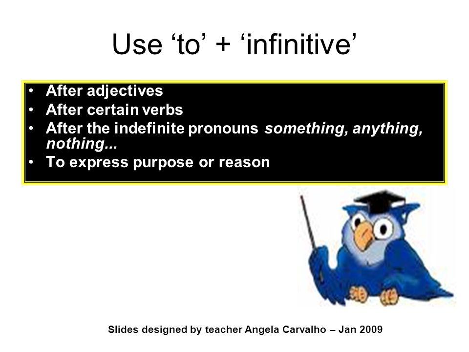 Slides designed by teacher Angela Carvalho – Jan 2009 Use 'to' + 'infinitive' After adjectives After certain verbs After the indefinite pronouns somet