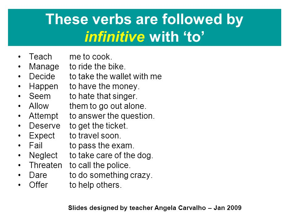 Slides designed by teacher Angela Carvalho – Jan 2009 These verbs are followed by infinitive with 'to' Teach Manage Decide Happen Seem Allow Attempt Deserve Expect Fail Neglect Threaten Dare Offer me to cook.