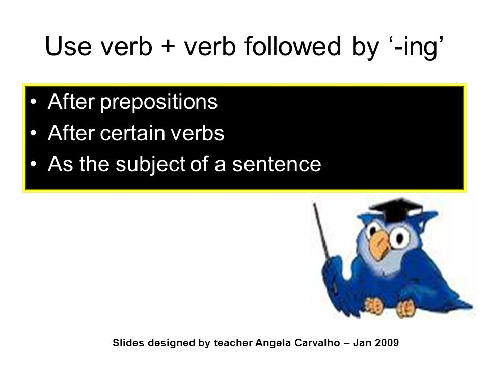Slides designed by teacher Angela Carvalho – Jan 2009 Use verb + verb followed by '-ing' After prepositions After certain verbs As the subject of a sentence