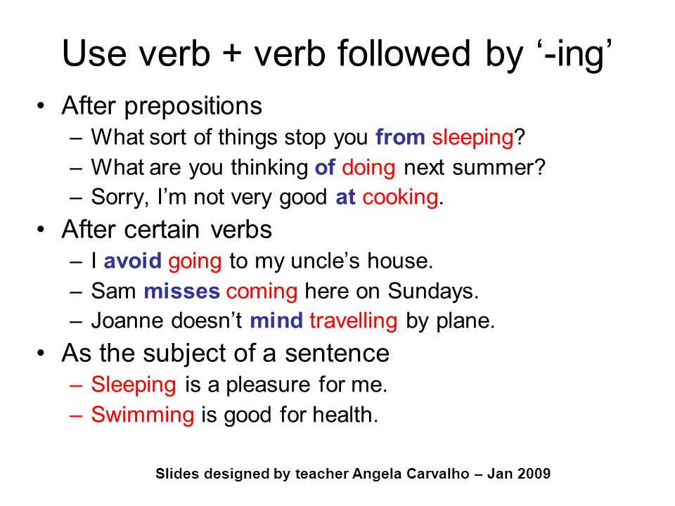 Slides designed by teacher Angela Carvalho – Jan 2009 Use verb + verb followed by '-ing' After prepositions –What sort of things stop you from sleepin