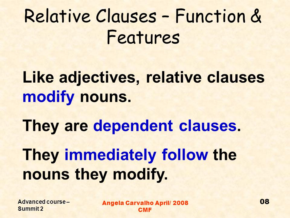 Advanced course – Summit 2 Angela Carvalho April/ 2008 CMF Relative Clauses – Definition They are adjective clauses that generally begin with relative pronouns: Who – people Whom – people That That – people, things and events (not after comma) Which – animals, things, events Whose Whose – possession 07