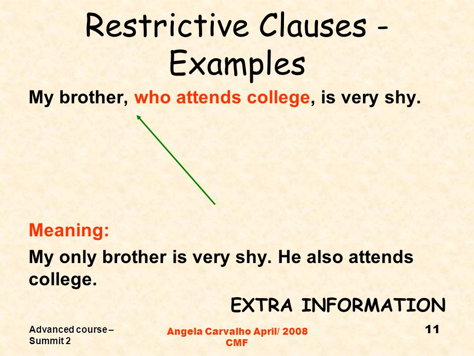 Advanced course – Summit 2 Angela Carvalho April/ 2008 CMF Restrictive Clauses - Examples My brother who attends college is very shy.