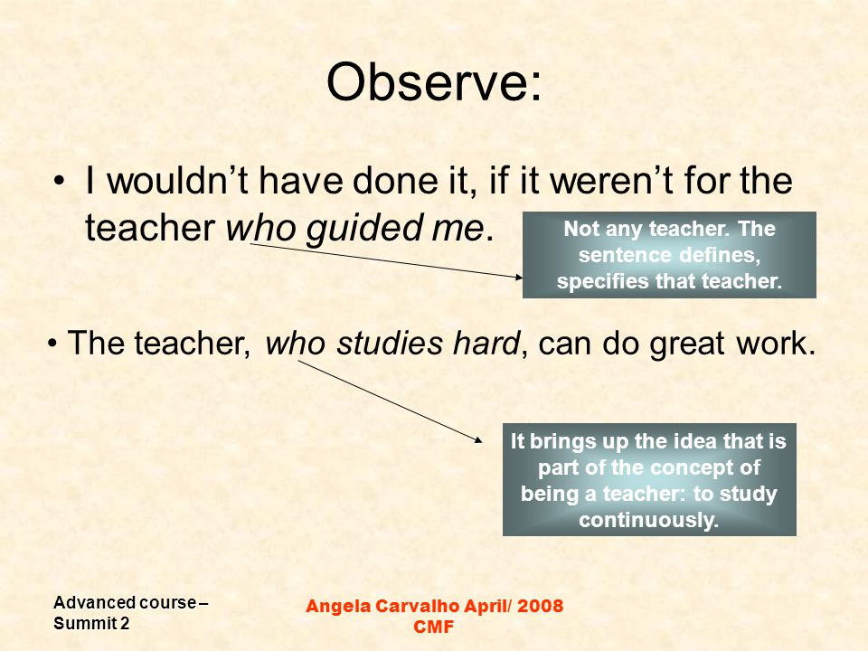Advanced course – Summit 2 Angela Carvalho April/ 2008 CMF Observe: I wouldn't have done it, if it weren't for the teacher who guided me.