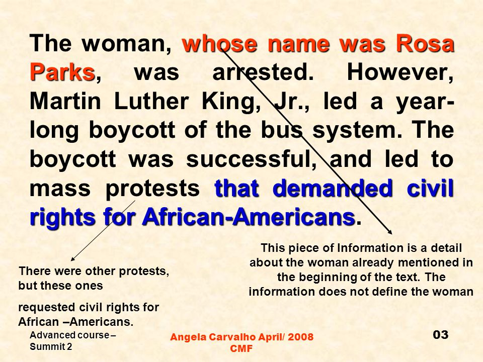 Advanced course – Summit 2 Angela Carvalho April/ 2008 CMF whose name was Rosa Parks that demanded civil rights for African-Americans The woman, whose name was Rosa Parks, was arrested.