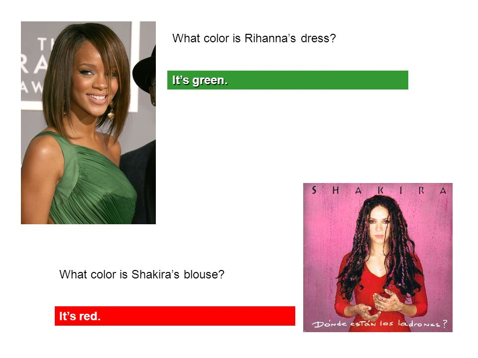 What color is Rihanna's dress It's green. What color is Shakira's blouse It's red.