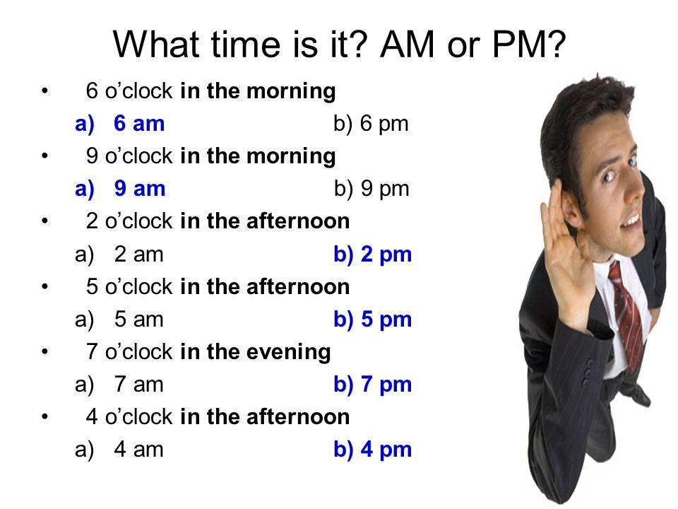 What time is it? AM or PM? 6 o'clock in the morning a) 6 am b) 6 pm 9 o'clock in the morning a)9 am b) 9 pm 2 o'clock in the afternoon a)2 am b) 2 pm