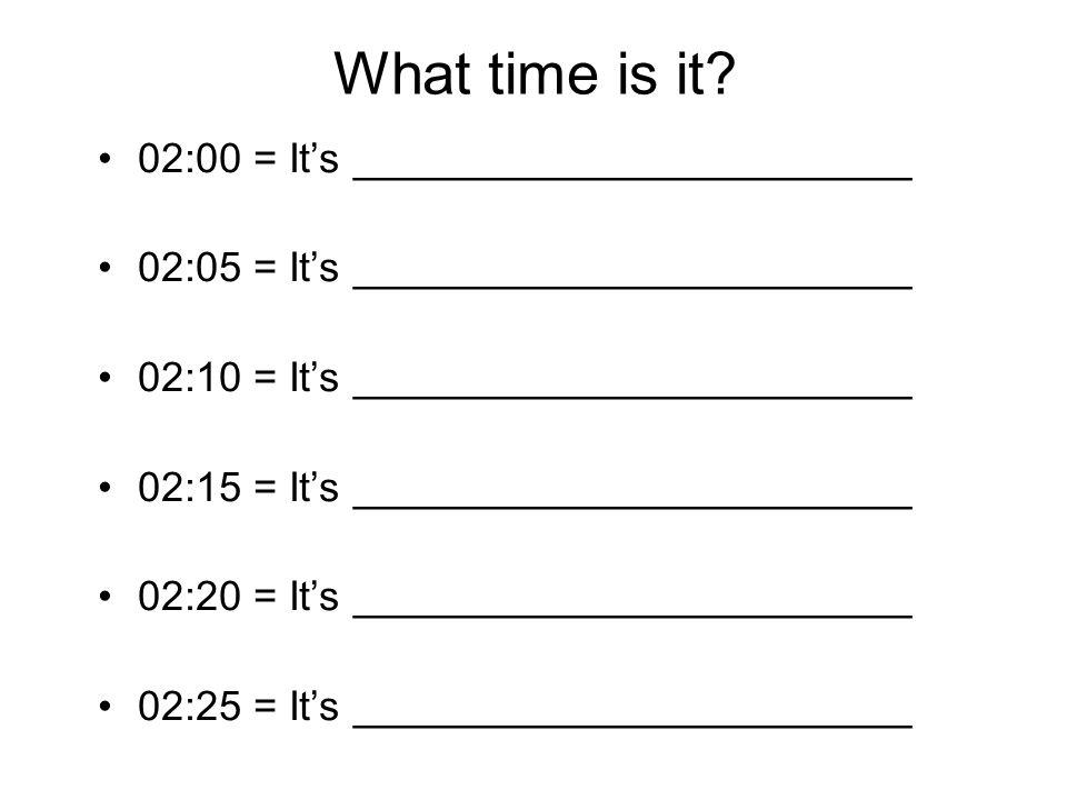 What time is it? 02:00 = It's ________________________ 02:05 = It's ________________________ 02:10 = It's ________________________ 02:15 = It's ______