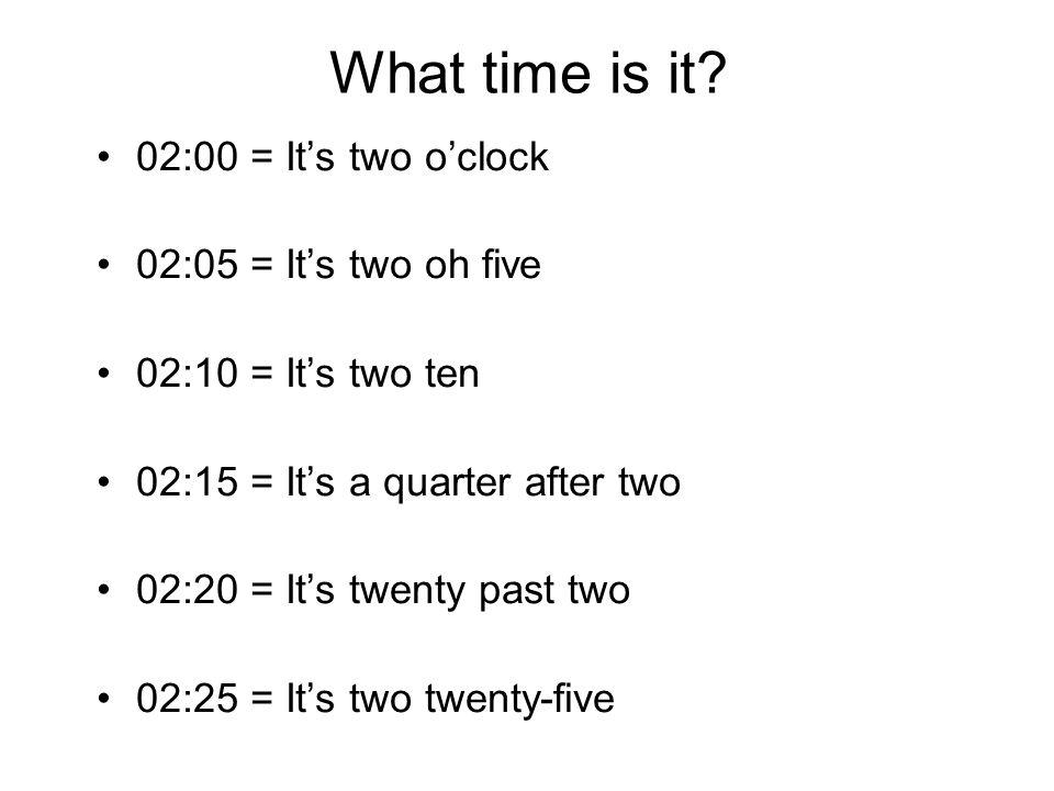What time is it? 02:00 = It's two o'clock 02:05 = It's two oh five 02:10 = It's two ten 02:15 = It's a quarter after two 02:20 = It's twenty past two