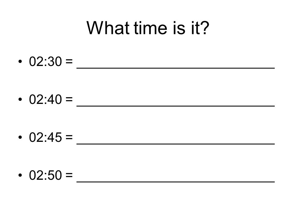What time is it? 02:30 = ___________________________ 02:40 = ___________________________ 02:45 = ___________________________ 02:50 = _________________