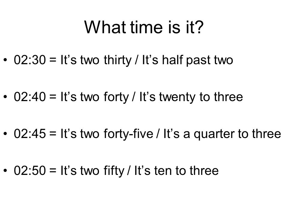 What time is it? 02:30 = It's two thirty / It's half past two 02:40 = It's two forty / It's twenty to three 02:45 = It's two forty-five / It's a quart