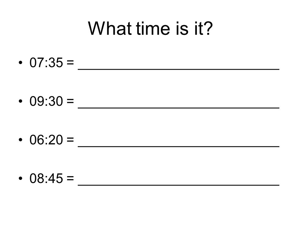 What time is it? 07:35 = ___________________________ 09:30 = ___________________________ 06:20 = ___________________________ 08:45 = _________________