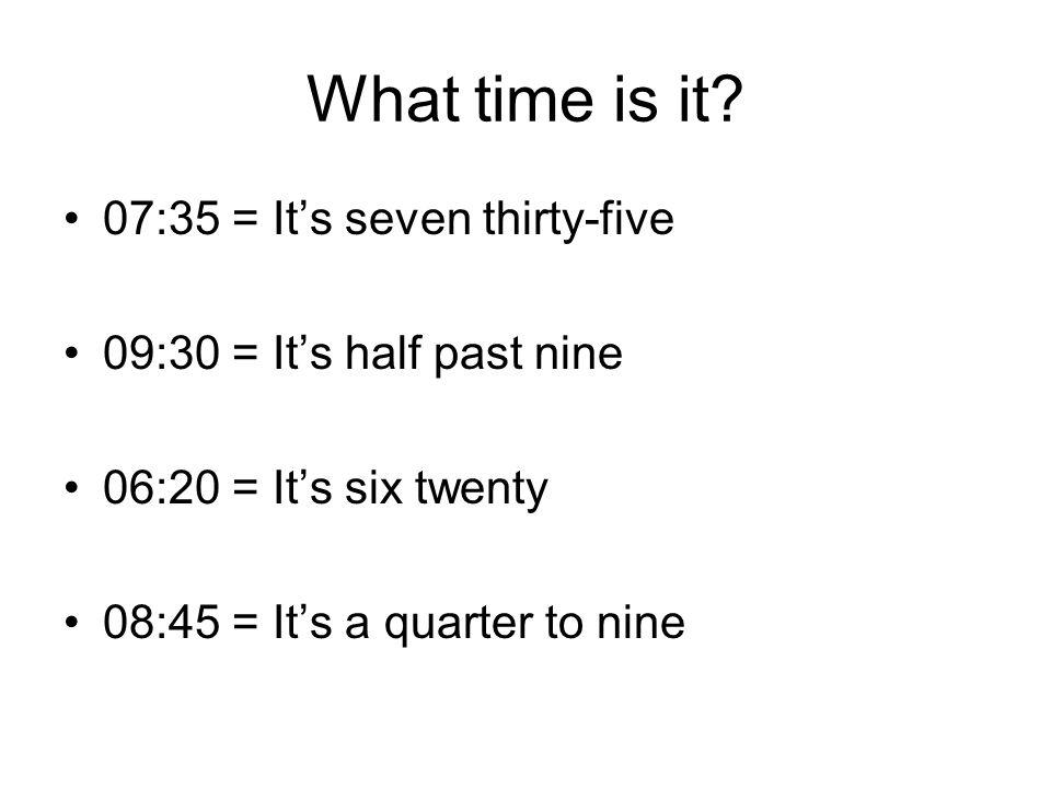 What time is it? 07:35 = It's seven thirty-five 09:30 = It's half past nine 06:20 = It's six twenty 08:45 = It's a quarter to nine