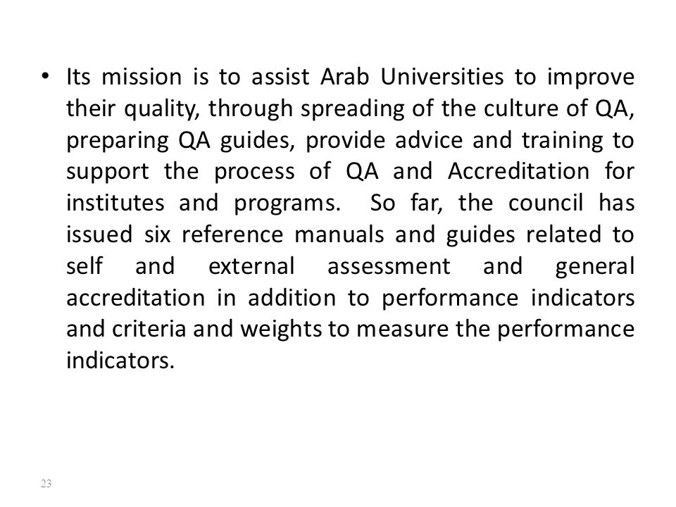 Its mission is to assist Arab Universities to improve their quality, through spreading of the culture of QA, preparing QA guides, provide advice and t