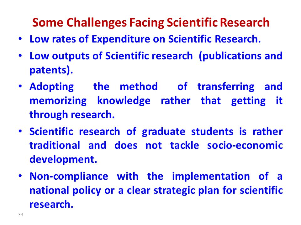Some Challenges Facing Scientific Research Low rates of Expenditure on Scientific Research. Low outputs of Scientific research (publications and paten