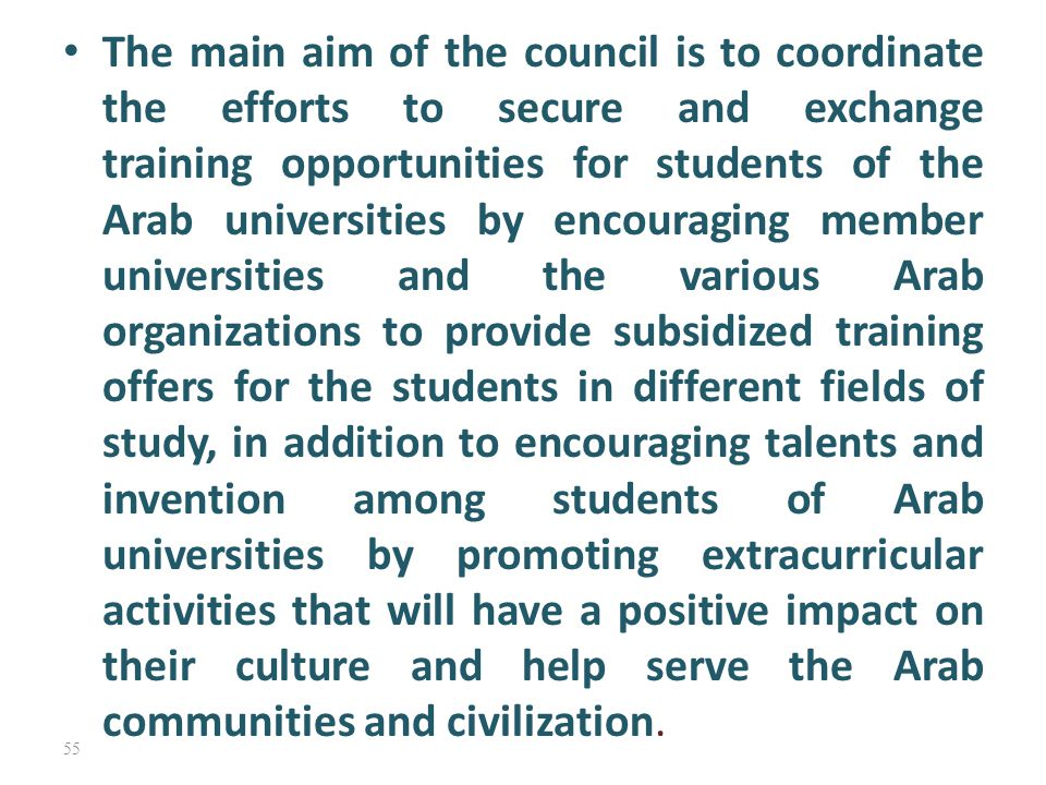 The main aim of the council is to coordinate the efforts to secure and exchange training opportunities for students of the Arab universities by encour