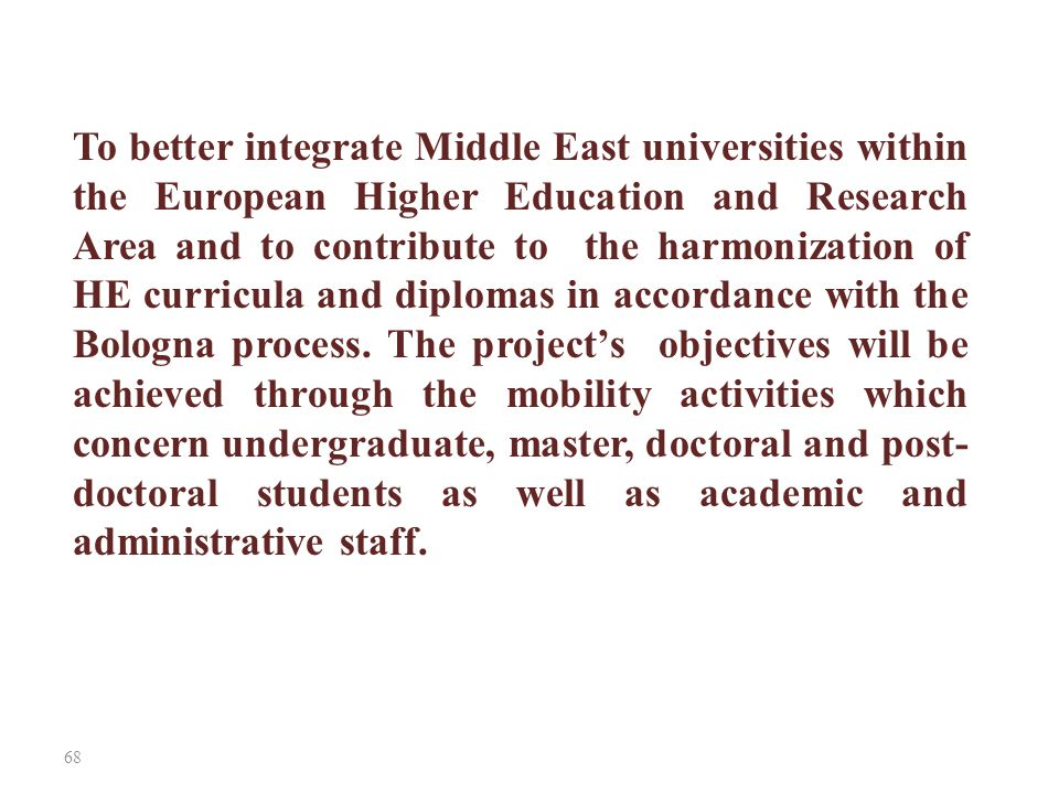 68 To better integrate Middle East universities within the European Higher Education and Research Area and to contribute to the harmonization of HE cu