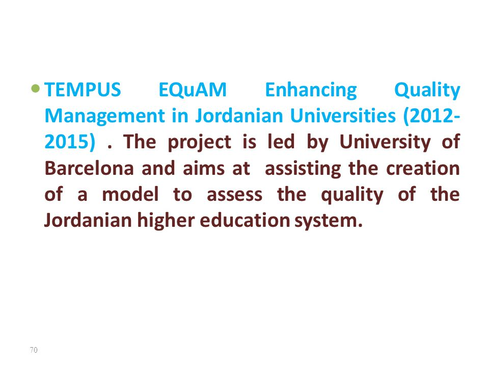 TEMPUS EQuAM Enhancing Quality Management in Jordanian Universities (2012- 2015). The project is led by University of Barcelona and aims at assisting