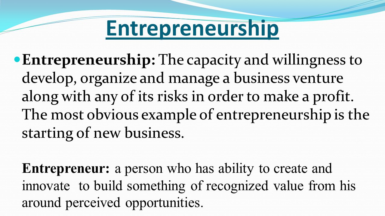 Entrepreneurship Entrepreneurship: The capacity and willingness to develop, organize and manage a business venture along with any of its risks in order to make a profit.