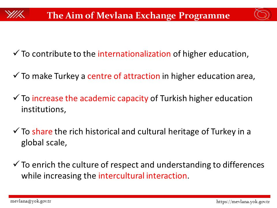 The Aim of Mevlana Exchange Programme To contribute to the internationalization of higher education, To make Turkey a centre of attraction in higher education area, To increase the academic capacity of Turkish higher education institutions, To share the rich historical and cultural heritage of Turkey in a global scale, To enrich the culture of respect and understanding to differences while increasing the intercultural interaction.