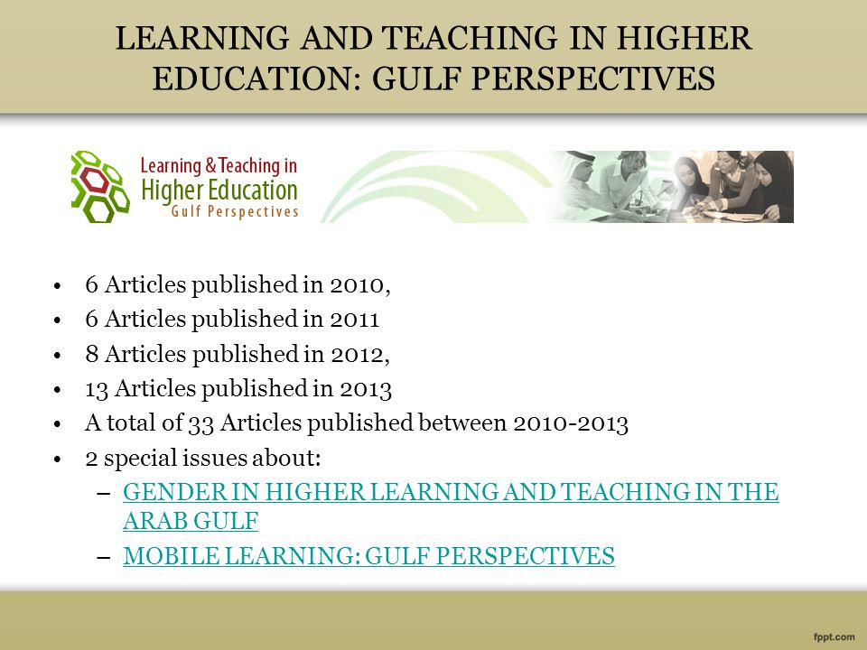 LEARNING AND TEACHING IN HIGHER EDUCATION: GULF PERSPECTIVES 6 Articles published in 2010, 6 Articles published in 2011 8 Articles published in 2012, 13 Articles published in 2013 A total of 33 Articles published between 2010-2013 2 special issues about: –GENDER IN HIGHER LEARNING AND TEACHING IN THE ARAB GULFGENDER IN HIGHER LEARNING AND TEACHING IN THE ARAB GULF –MOBILE LEARNING: GULF PERSPECTIVESMOBILE LEARNING: GULF PERSPECTIVES